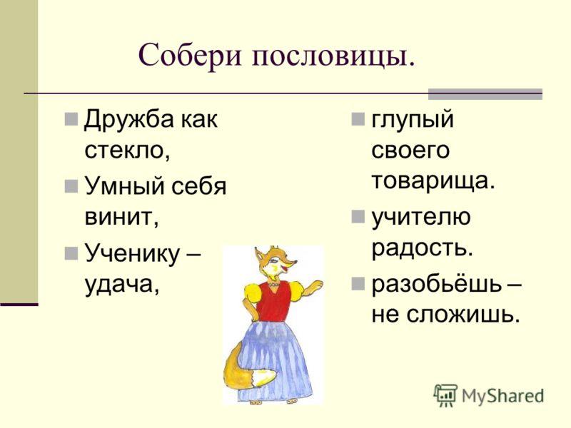 Собери пословицы. Дружба как стекло, Умный себя винит, Ученику – удача, глупый своего товарища. учителю радость. разобьёшь – не сложишь.