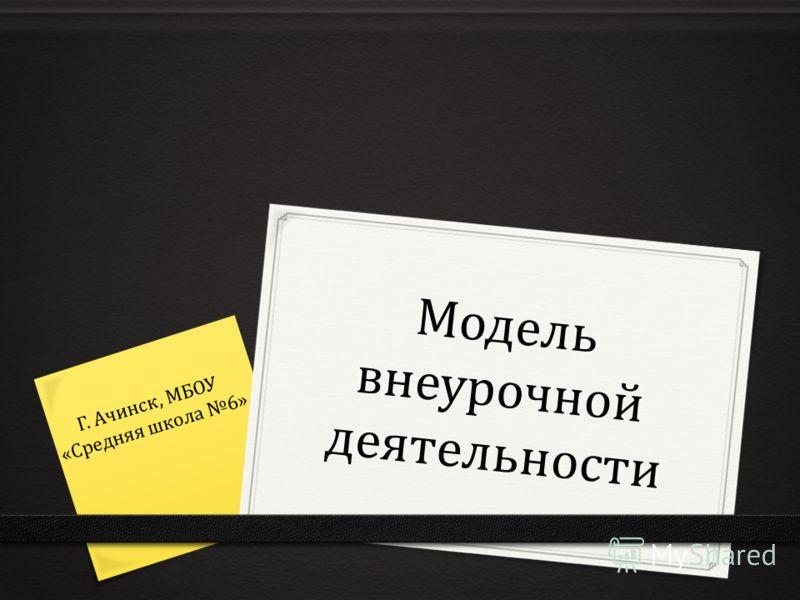 Модель внеурочной деятельности Г. Ачинск, МБОУ «Средняя школа 6»