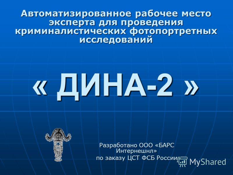 « ДИНА-2 » Разработано ООО «БАРС Интернешнл» по заказу ЦСТ ФСБ России Автоматизированное рабочее место эксперта для проведения криминалистических фотопортретных исследований
