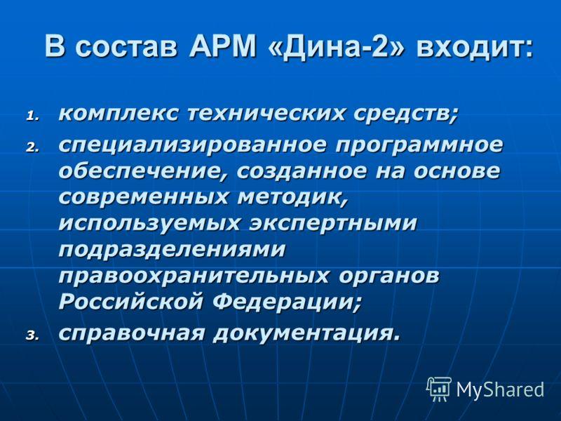 В состав АРМ «Дина-2» входит: 1. комплекс 1. комплекс технических средств; 2. специализированное 2. специализированное программное обеспечение, созданное на основе современных методик, используемых экспертными подразделениями правоохранительных орган
