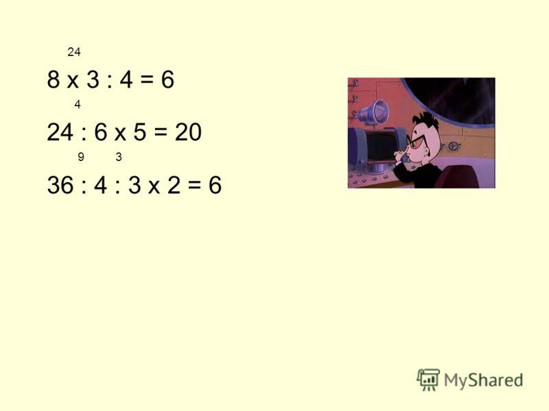 24 8 х 3 : 4 = 6 4 24 : 6 х 5 = 20 9 3 36 : 4 : 3 х 2 = 6