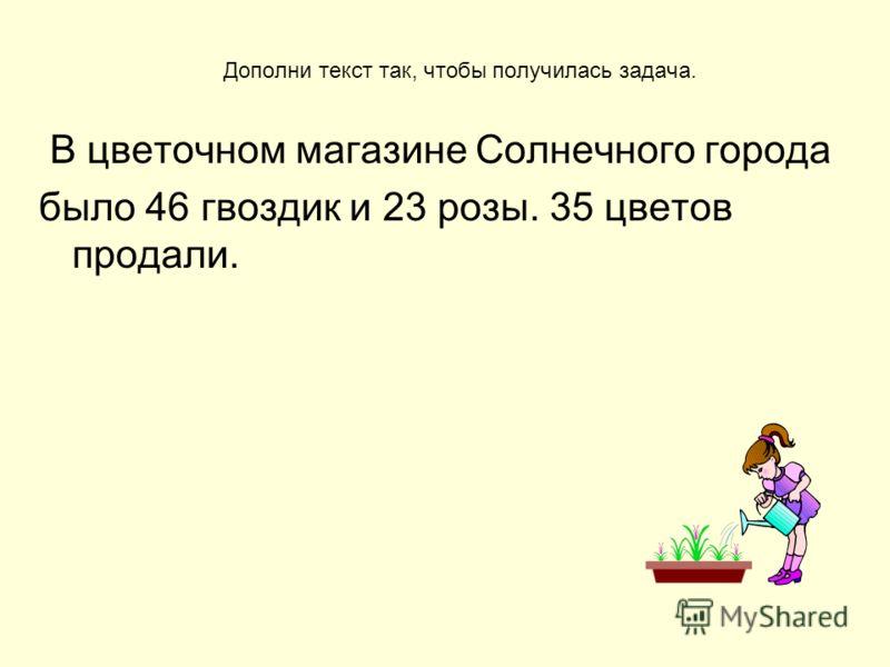 Дополни текст так, чтобы получилась задача. В цветочном магазине Солнечного города было 46 гвоздик и 23 розы. 35 цветов продали.