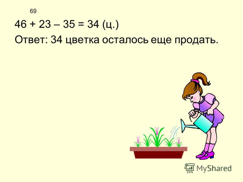 69 46 + 23 – 35 = 34 (ц.) Ответ: 34 цветка осталось еще продать.