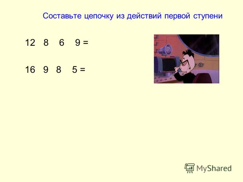 Составьте цепочку из действий первой ступени 12 8 6 9 = 16 9 8 5 =