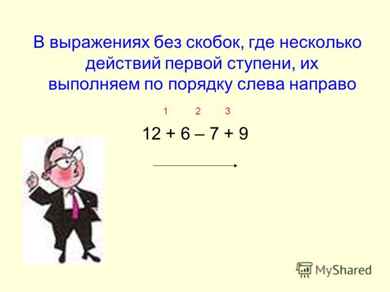 В выражениях без скобок, где несколько действий первой ступени, их выполняем по порядку слева направо 1 2 3 12 + 6 – 7 + 9