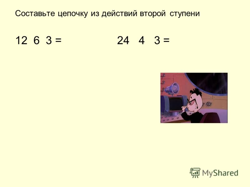 Составьте цепочку из действий второй ступени 12 6 3 = 24 4 3 =
