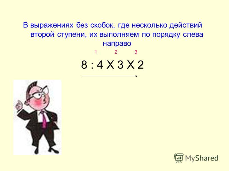 В выражениях без скобок, где несколько действий второй ступени, их выполняем по порядку слева направо 1 2 3 8 : 4 Х 3 Х 2