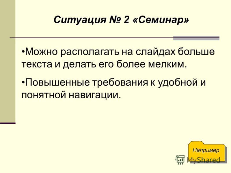Ситуация 2 «Семинар» Можно располагать на слайдах больше текста и делать его более мелким. Повышенные требования к удобной и понятной навигации. Например