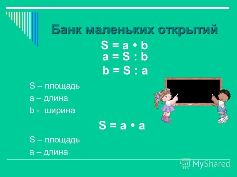 Банк маленьких открытий S = а b S – площадь а – длина b - ширина S = а а S – площадь а – длина a = S : b b = S : a