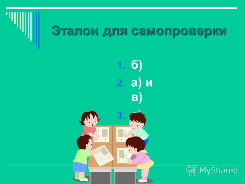 Эталон для самопроверки 1. б) 2. а) и в) 3. а) 4. в)
