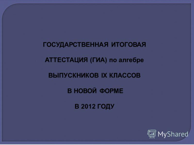 ГОСУДАРСТВЕННАЯ ИТОГОВАЯ АТТЕСТАЦИЯ (ГИА) по алгебре ВЫПУСКНИКОВ IX КЛАССОВ В НОВОЙ ФОРМЕ В 2012 ГОДУ