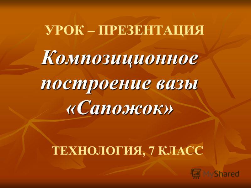 УРОК – ПРЕЗЕНТАЦИЯ Композиционное построение вазы «Сапожок» ТЕХНОЛОГИЯ, 7 КЛАСС