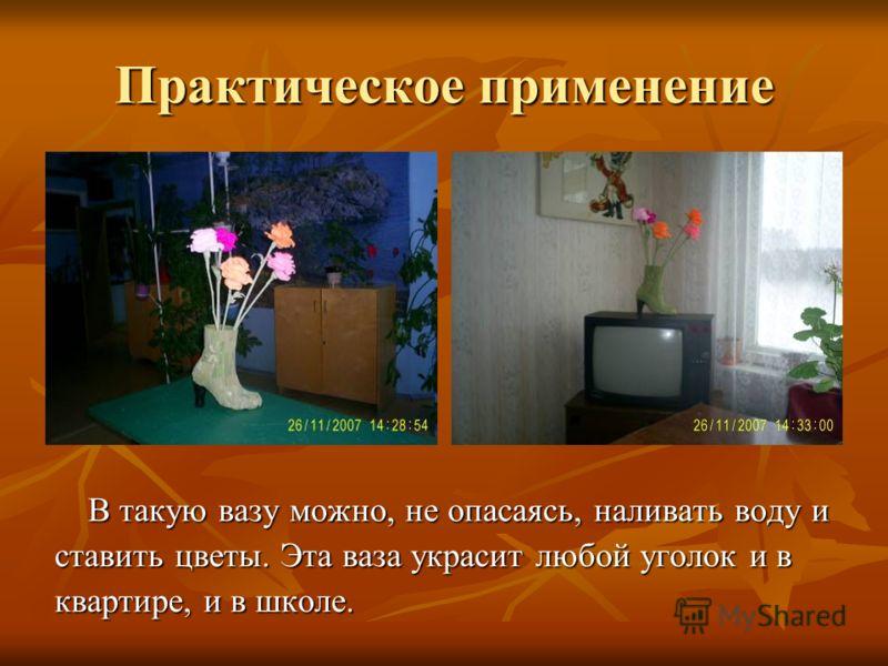 Практическое применение В такую вазу можно, не опасаясь, наливать воду и ставить цветы. Эта ваза украсит любой уголок и в квартире, и в школе.
