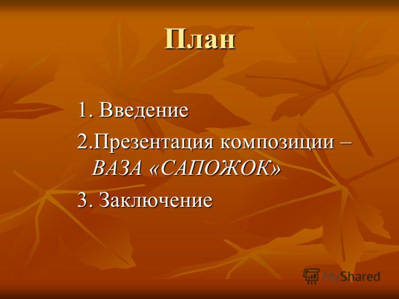 План 1. Введение 2.Презентация композиции – ВАЗА «САПОЖОК» 3. Заключение