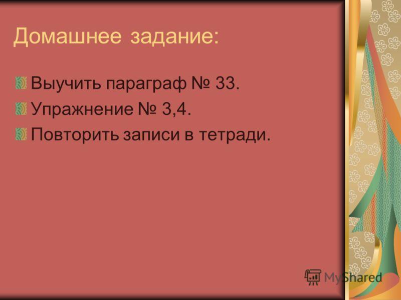 Домашнее задание: Выучить параграф 33. Упражнение 3,4. Повторить записи в тетради.