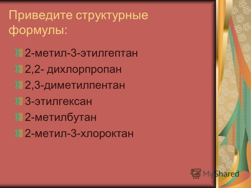 Приведите структурные формулы: 2-метил-3-этилгептан 2,2- дихлорпропан 2,3-диметилпентан 3-этилгексан 2-метилбутан 2-метил-3-хлороктан