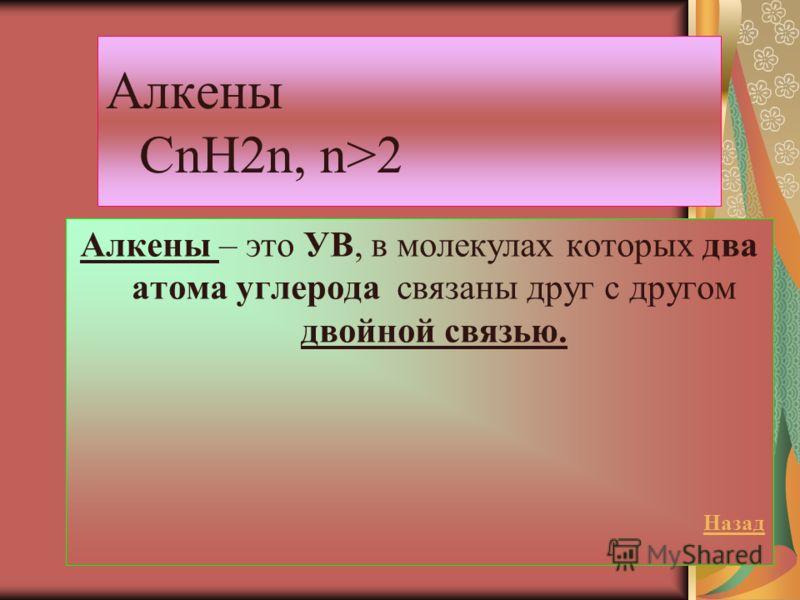 Алкены CnH2n, n>2 Алкены – это УВ, в молекулах которых два атома углерода связаны друг с другом двойной связью. Назад