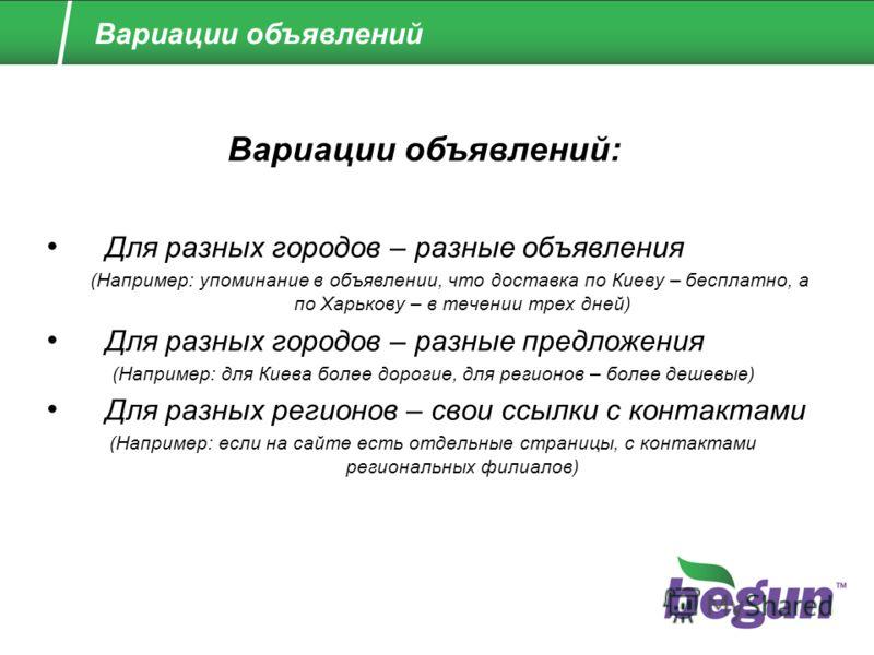 Для разных городов – разные объявления (Например: упоминание в объявлении, что доставка по Киеву – бесплатно, а по Харькову – в течении трех дней) Для разных городов – разные предложения (Например: для Киева более дорогие, для регионов – более дешевы