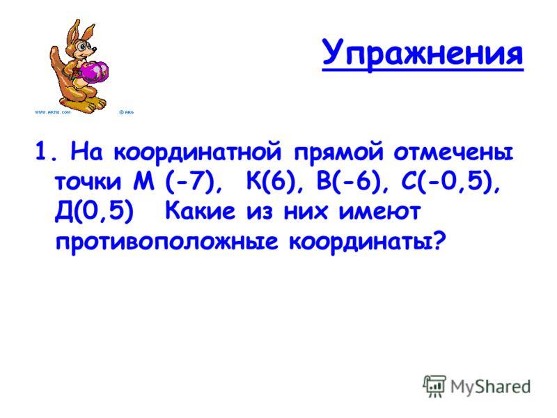 Упражнения 1. На координатной прямой отмечены точки М (-7), К(6), В(-6), С(-0,5), Д(0,5) Какие из них имеют противоположные координаты?