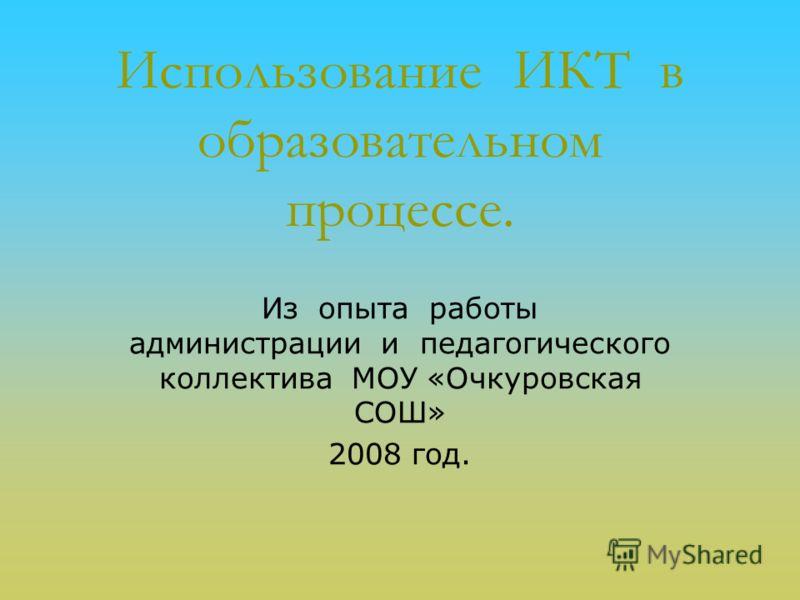 Использование ИКТ в образовательном процессе. Из опыта работы администрации и педагогического коллектива МОУ «Очкуровская СОШ» 2008 год.
