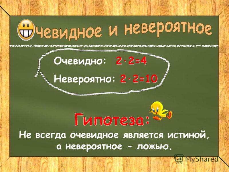 2·2=4 Очевидно: 2·2=4 2·2=10 Невероятно: 2·2=10 Не всегда очевидное является истиной, а невероятное - ложью.
