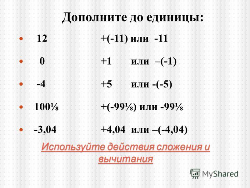 Используйте действия сложения и вычитания 12 0 -4 100 -3,04 Дополните до единицы : +(-11) или -11 +1 или –(-1) +5 или -(-5) +(-99) или -99 +4,04 или –(-4,04)