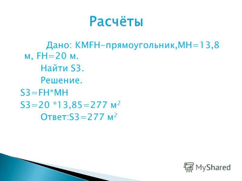 Дано: KMFH-прямоугольник,MH=13,8 м, FH=20 м. Найти S3. Решение. S3=FH*MH S3=20 *13,85=277 м 2 Ответ:S3=277 м 2