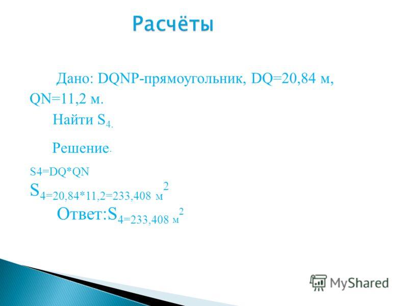 Дано: DQNP-прямоугольник, DQ=20,84 м, QN=11,2 м. Найти S 4. Решение. S4=DQ*QN S 4=20,84*11,2=233,408 м 2 Ответ:S 4=233,408 м 2