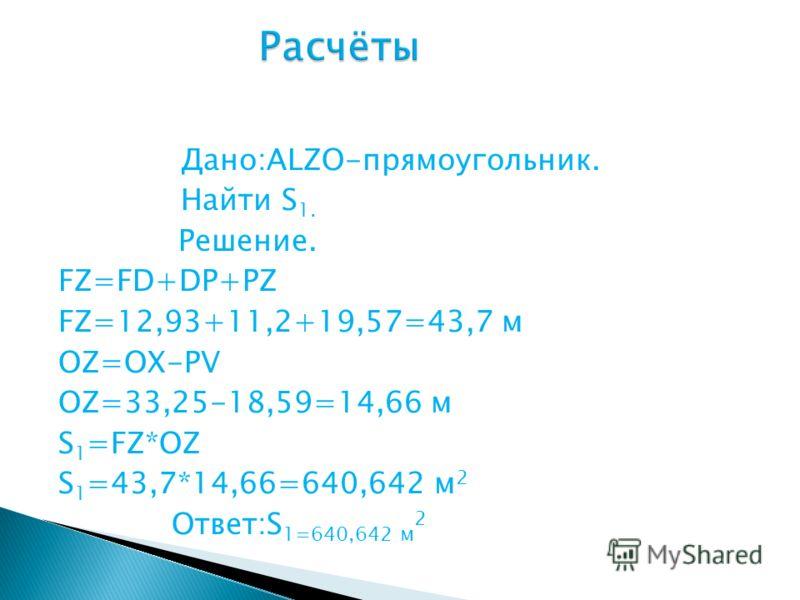 Дано:ALZO-прямоугольник. Найти S 1. Решение. FZ=FD+DP+PZ FZ=12,93+11,2+19,57=43,7 м OZ=OX-PV OZ=33,25-18,59=14,66 м S 1 =FZ*OZ S 1 =43,7*14,66=640,642 м 2 Ответ:S 1=640,642 м 2