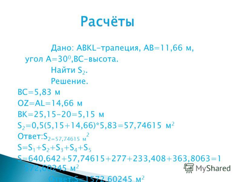 Дано: ABKL-трапеция, AB=11,66 м, угол A=30 0,BC-высота. Найти S 2. Решение. BC=5,83 м OZ=AL=14,66 м BK=25,15-20=5,15 м S 2 =0,5(5,15+14,66)*5,83=57,74615 м 2 Ответ:S 2=57,74615 м 2 S=S 1 +S 2 +S 3 +S 4 +S 5 S=640,642+57,74615+277+233,408+363,8063=1 5