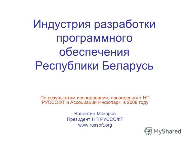 Индустрия разработки программного обеспечения Республики Беларусь По результатам исследования, проведенного НП РУССОФТ и Ассоциации Инфопарк в 2008 году Валентин Макаров Президент НП РУССОФТ www.russoft.org