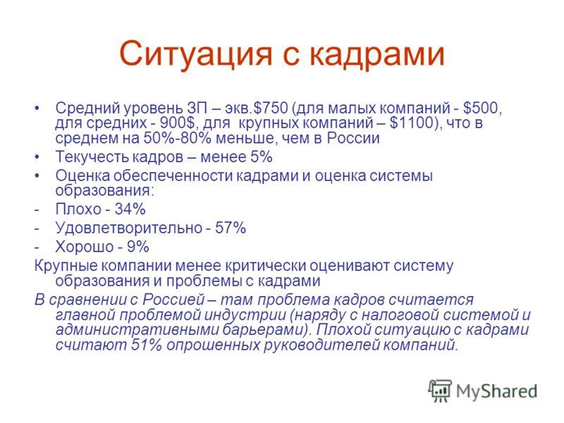 Ситуация с кадрами Средний уровень ЗП – экв.$750 (для малых компаний - $500, для средних - 900$, для крупных компаний – $1100), что в среднем на 50%-80% меньше, чем в России Текучесть кадров – менее 5% Оценка обеспеченности кадрами и оценка системы о
