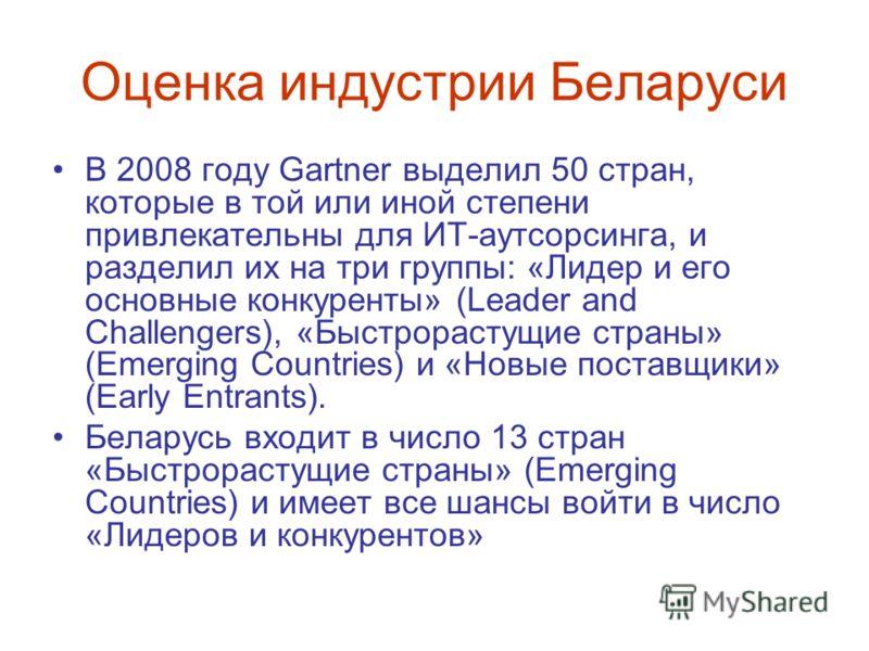 Оценка индустрии Беларуси В 2008 году Gartner выделил 50 стран, которые в той или иной степени привлекательны для ИТ-аутсорсинга, и разделил их на три группы: «Лидер и его основные конкуренты» (Leader and Challengers), «Быстрорастущие страны» (Emergi