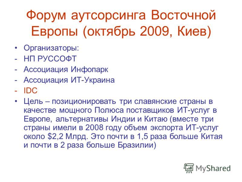 Форум аутсорсинга Восточной Европы (октябрь 2009, Киев) Организаторы: -НП РУССОФТ -Ассоциация Инфопарк -Ассоциация ИТ-Украина -IDC Цель – позиционировать три славянские страны в качестве мощного Полюса поставщиков ИТ-услуг в Европе, альтернативы Инди