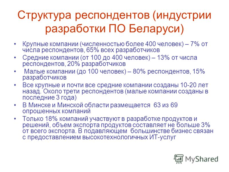 Структура респондентов (индустрии разработки ПО Беларуси) Крупные компании (численностью более 400 человек) – 7% от числа респондентов, 65% всех разработчиков Средние компании (от 100 до 400 человек) – 13% от числа респондентов, 20% разработчиков Мал