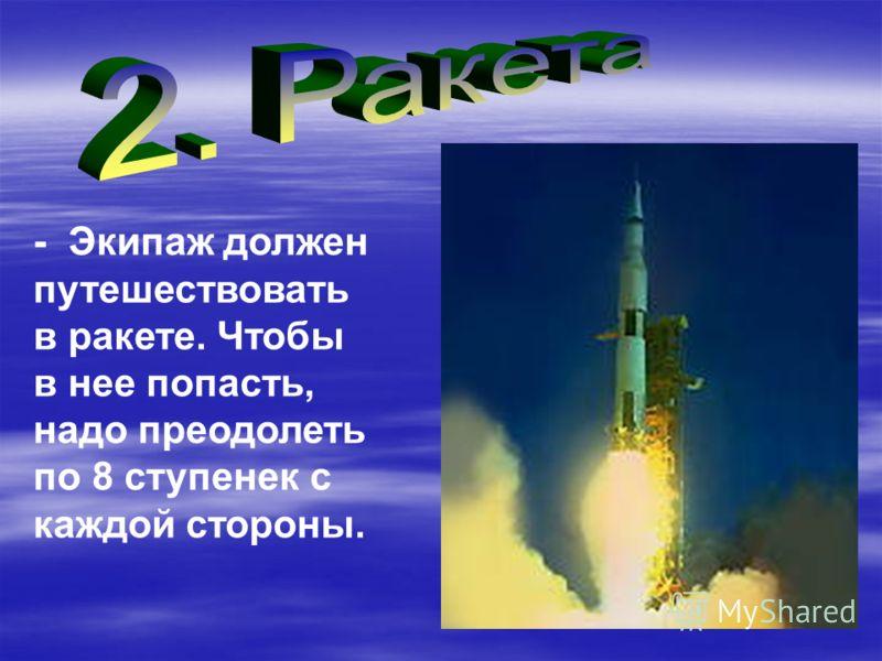 - Экипаж должен путешествовать в ракете. Чтобы в нее попасть, надо преодолеть по 8 ступенек с каждой стороны.