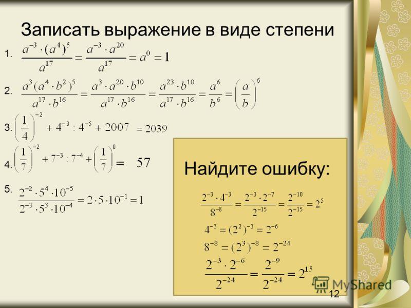 Записать выражение в виде степени Найдите ошибку: 1. 2. 3. 4. 5. 12
