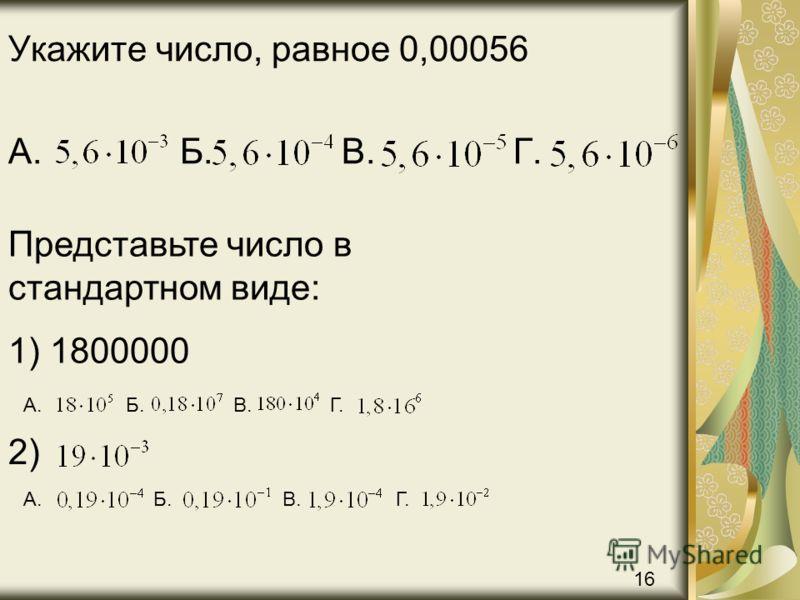 Укажите число, равное 0,00056 А. Б. В. Г. Представьте число в стандартном виде: 1) 1800000 А. Б. В. Г. 2) А. Б. В. Г. 16