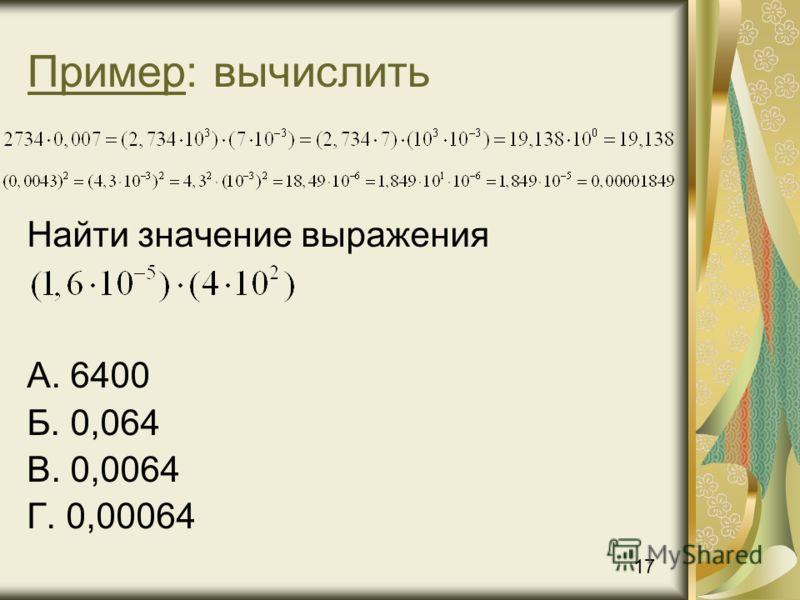 Пример: вычислить Найти значение выражения А. 6400 Б. 0,064 В. 0,0064 Г. 0,00064 17