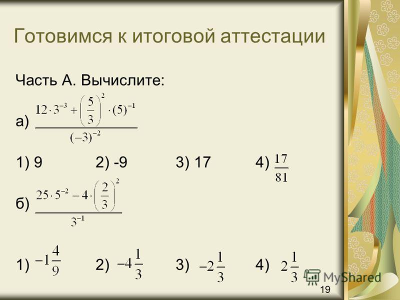 Готовимся к итоговой аттестации Часть А. Вычислите: а) 1) 92) -93) 174) б) 1) 2)3)4) 19