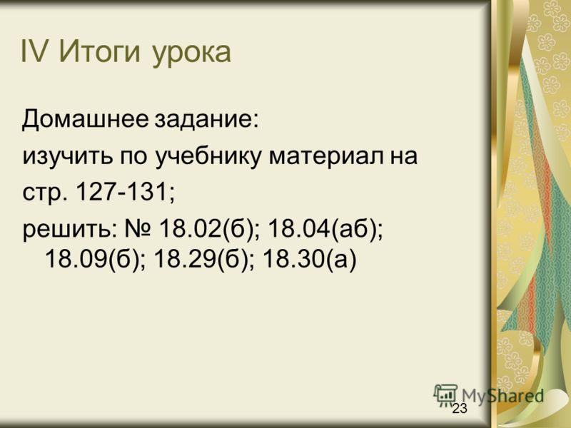 IV Итоги урока Домашнее задание: изучить по учебнику материал на стр. 127-131; решить: 18.02(б); 18.04(аб); 18.09(б); 18.29(б); 18.30(а) 23