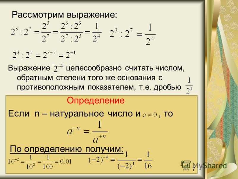 Выражение целесообразно считать числом, обратным степени того же основания с противоположным показателем, т.е. дробью Рассмотрим выражение: Определение Если n – натуральное число и, то По определению получим: 7