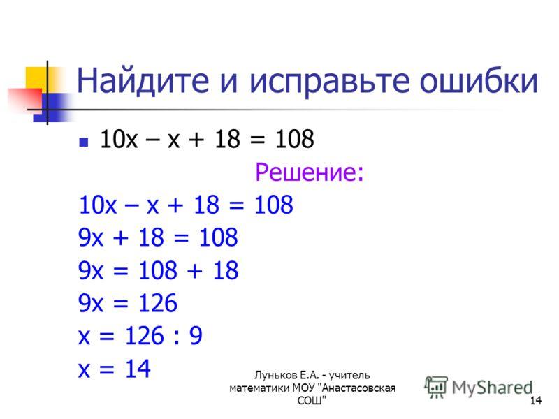 Луньков Е.А. - учитель математики МОУ Анастасовская СОШ14 Найдите и исправьте ошибки 10х – х + 18 = 108 Решение: 10х – х + 18 = 108 9х + 18 = 108 9х = 108 + 18 9х = 126 х = 126 : 9 х = 14