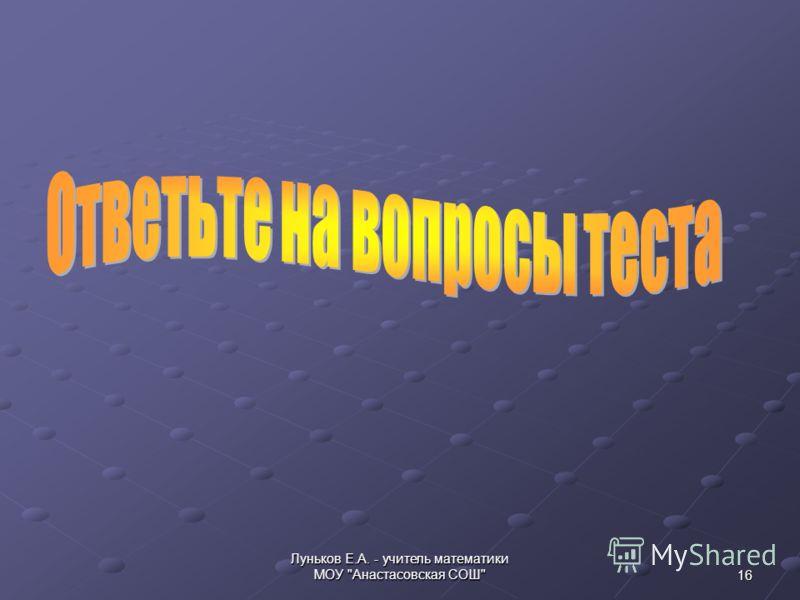 16 Луньков Е.А. - учитель математики МОУ Анастасовская СОШ