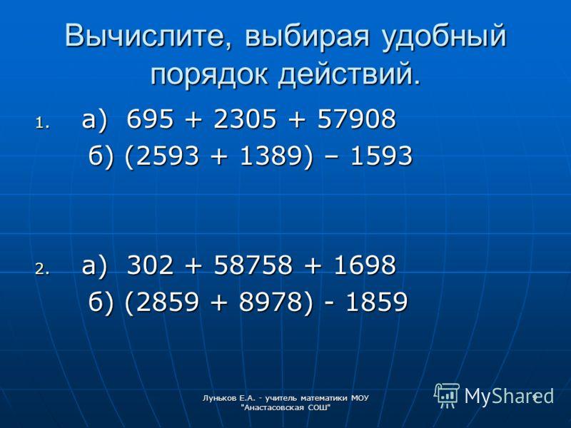 Луньков Е.А. - учитель математики МОУ Анастасовская СОШ 9 Вычислите, выбирая удобный порядок действий. 1. а) 695 + 2305 + 57908 б) (2593 + 1389) – 1593 б) (2593 + 1389) – 1593 2. а) 302 + 58758 + 1698 б) (2859 + 8978) - 1859 б) (2859 + 8978) - 1859