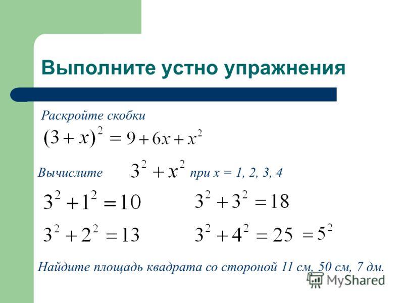 Выполните устно упражнения Раскройте скобки Вычислите при х = 1, 2, 3, 4 Найдите площадь квадрата со стороной 11 см, 50 см, 7 дм.