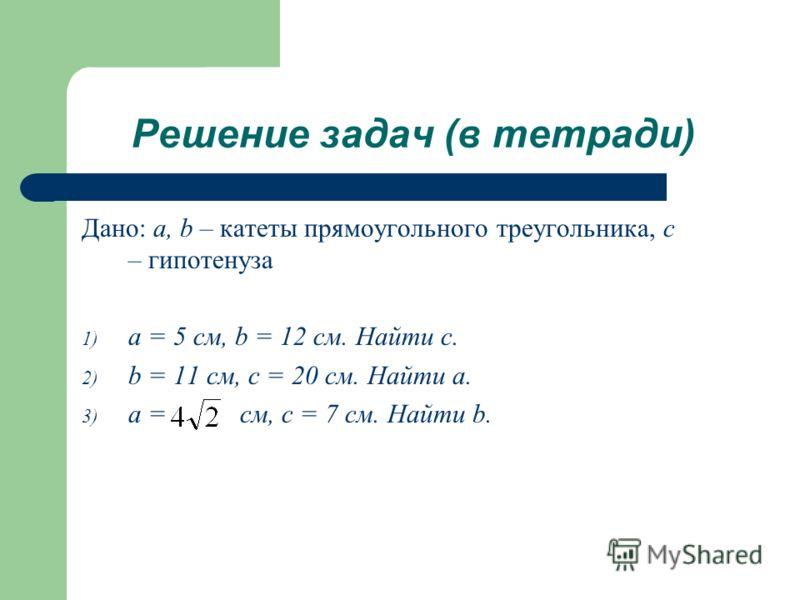 Решение задач (в тетради) Дано: a, b – катеты прямоугольного треугольника, с – гипотенуза 1) a = 5 см, b = 12 см. Найти с. 2) b = 11 см, с = 20 см. Найти a. 3) a = см, c = 7 см. Найти b.