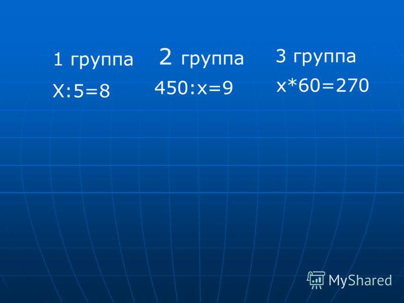 1 группа 2 группа 3 группа Х:5=8 450:х=9 х*60=270