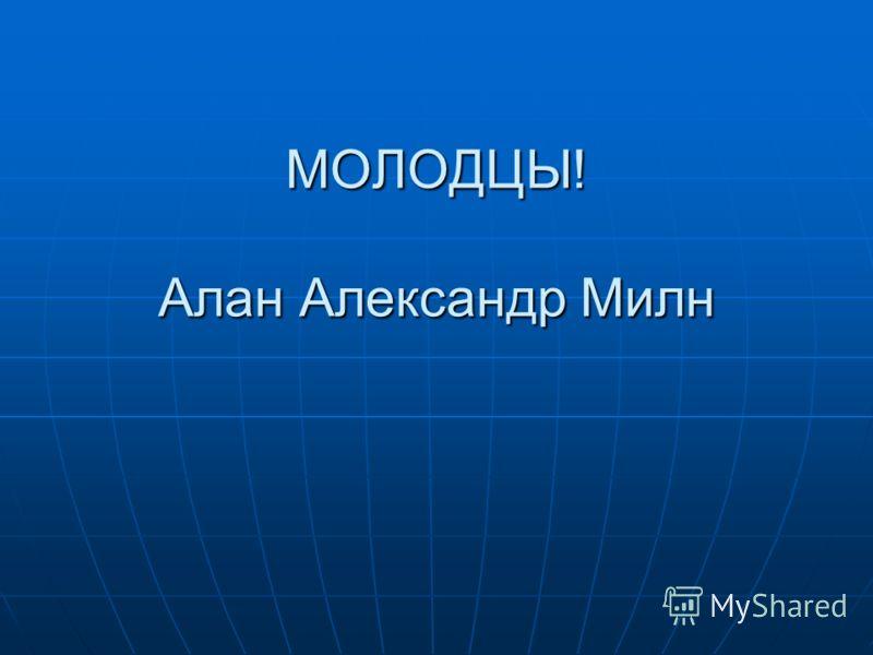МОЛОДЦЫ! Алан Александр Милн