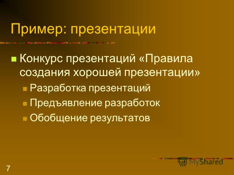 7 Пример: презентации Конкурс презентаций «Правила создания хорошей презентации» Разработка презентаций Предъявление разработок Обобщение результатов